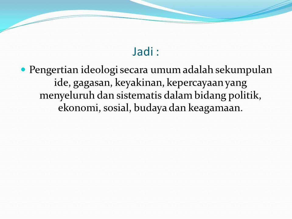 Jadi : Pengertian ideologi secara umum adalah sekumpulan ide, gagasan, keyakinan, kepercayaan yang menyeluruh dan sistematis dalam bidang politik, ekonomi, sosial, budaya dan keagamaan.