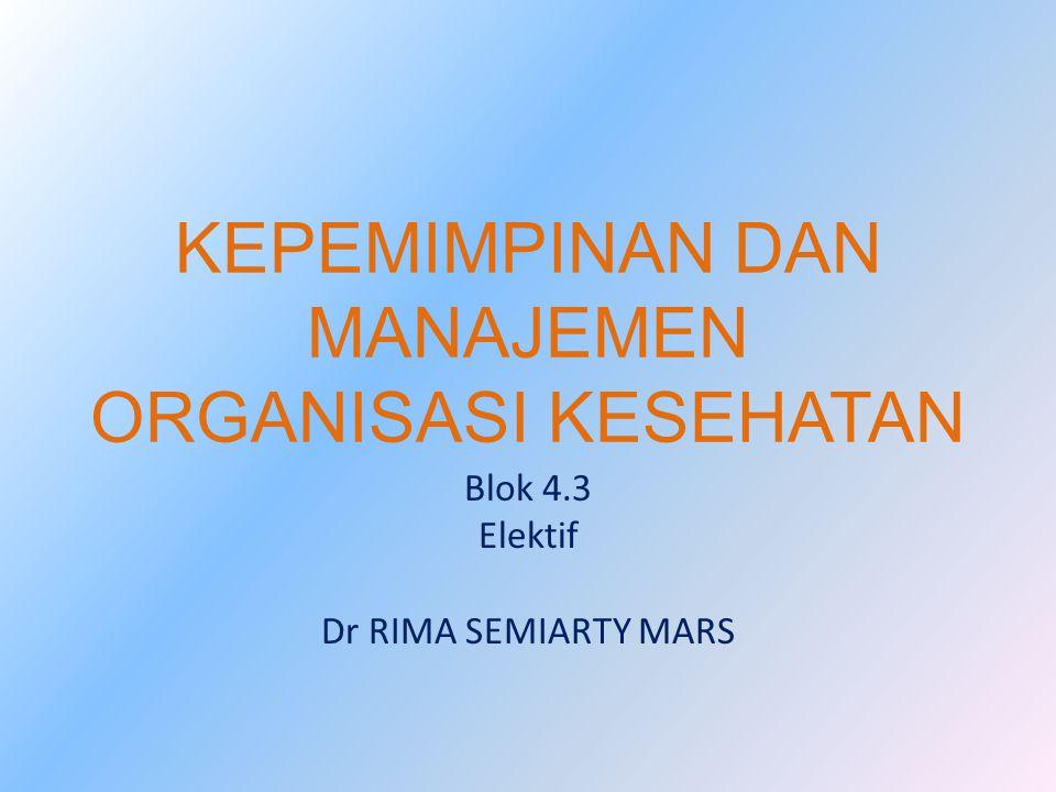 KEPEMIMPINAN DAN MANAJEMEN ORGANISASI KESEHATAN Blok 4.3 Elektif Dr RIMA SEMIARTY MARS