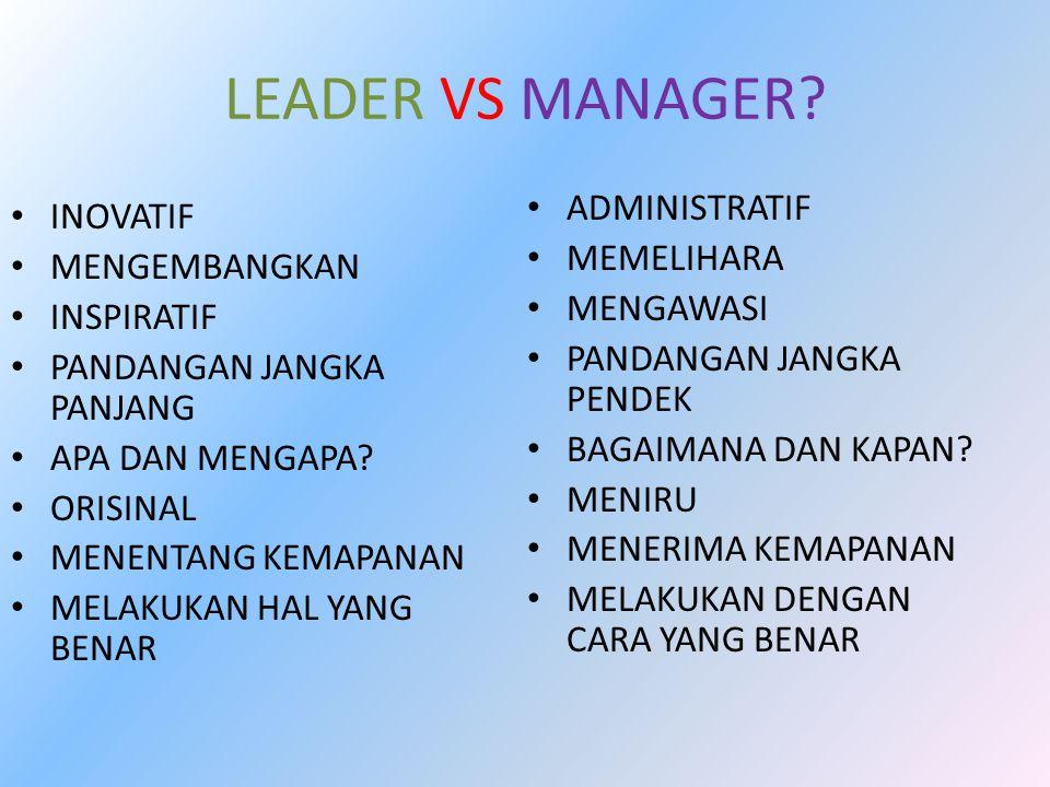 LEADER VS MANAGER? INOVATIF MENGEMBANGKAN INSPIRATIF PANDANGAN JANGKA PANJANG APA DAN MENGAPA? ORISINAL MENENTANG KEMAPANAN MELAKUKAN HAL YANG BENAR A