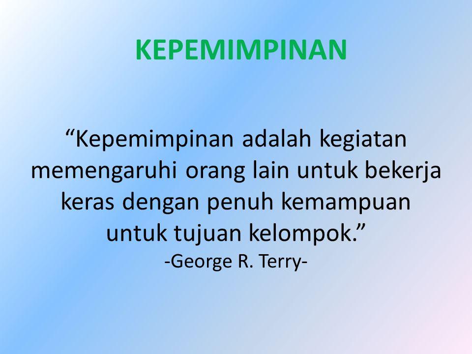 """""""Kepemimpinan adalah kegiatan memengaruhi orang lain untuk bekerja keras dengan penuh kemampuan untuk tujuan kelompok."""" -George R. Terry- KEPEMIMPINAN"""