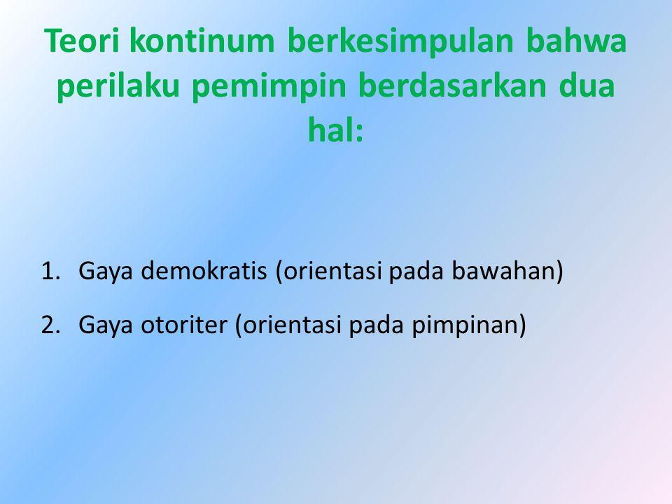 Teori kontinum berkesimpulan bahwa perilaku pemimpin berdasarkan dua hal: 1.Gaya demokratis (orientasi pada bawahan) 2.Gaya otoriter (orientasi pada p