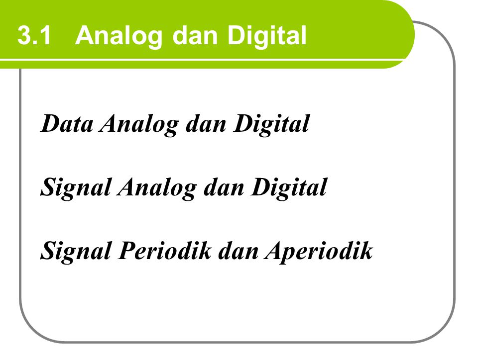 3.1 Analog dan Digital Data Analog dan Digital Signal Analog dan Digital Signal Periodik dan Aperiodik