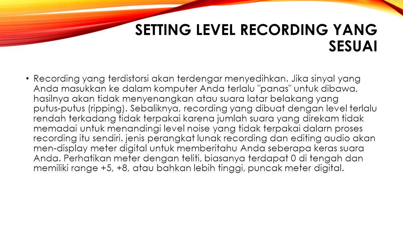 SETTING LEVEL RECORDING YANG SESUAI Recording yang terdistorsi akan terdengar menyedihkan. Jika sinyal yang Anda masukkan ke dalam komputer Anda terla