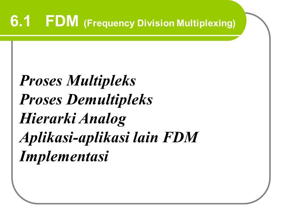 6.1 FDM (Frequency Division Multiplexing) Proses Multipleks Proses Demultipleks Hierarki Analog Aplikasi-aplikasi lain FDM Implementasi