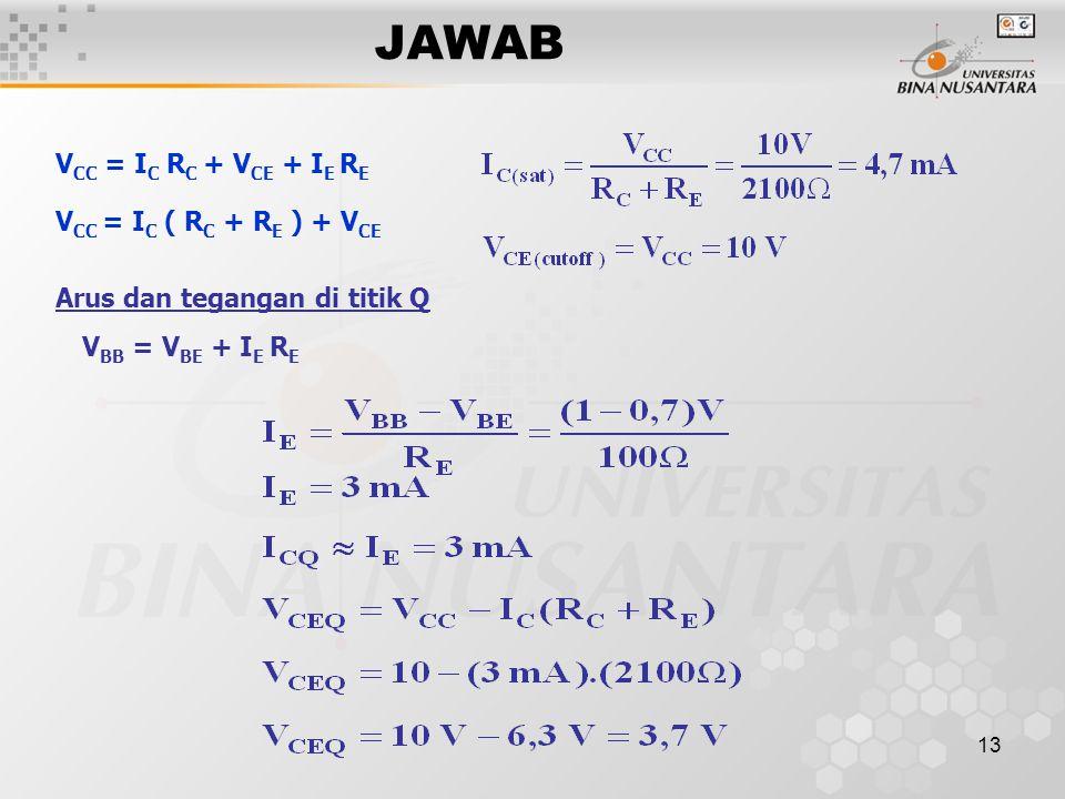 13 JAWAB V CC = I C R C + V CE + I E R E V CC = I C ( R C + R E ) + V CE Arus dan tegangan di titik Q V BB = V BE + I E R E