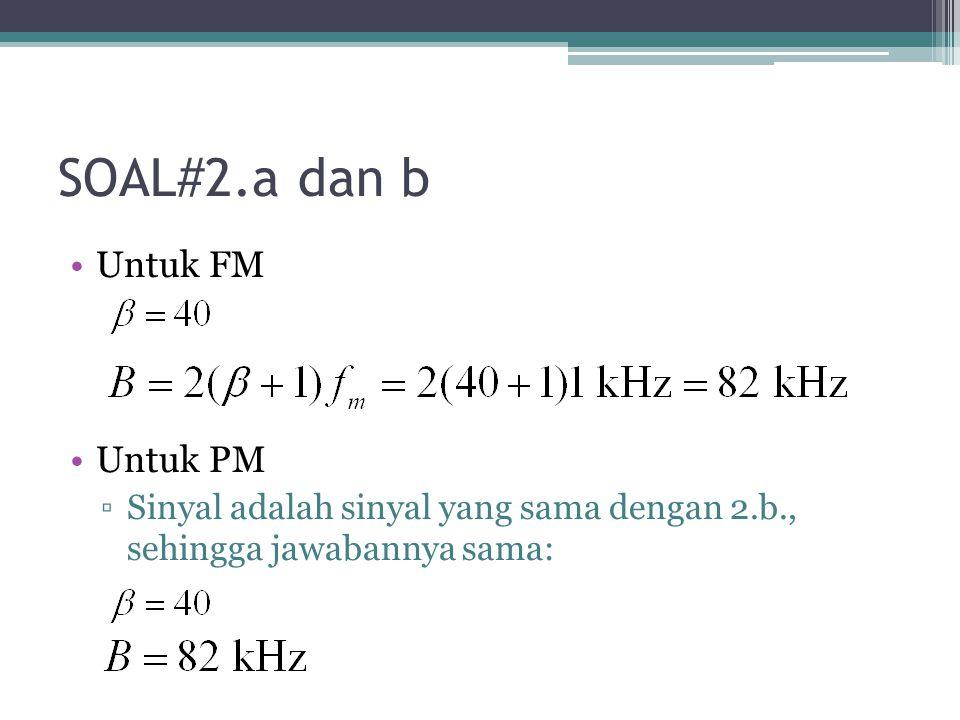 SOAL#2.a dan b Untuk FM Untuk PM ▫Sinyal adalah sinyal yang sama dengan 2.b., sehingga jawabannya sama: