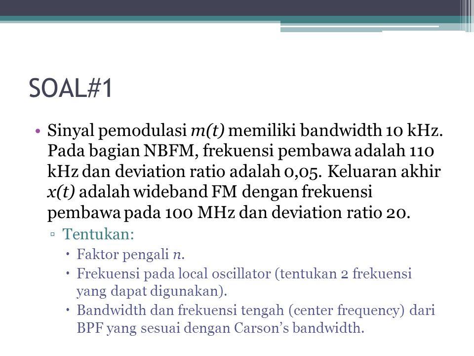 SOAL#1 Sinyal pemodulasi m(t) memiliki bandwidth 10 kHz. Pada bagian NBFM, frekuensi pembawa adalah 110 kHz dan deviation ratio adalah 0,05. Keluaran
