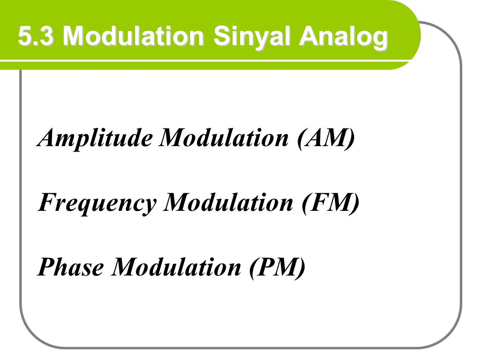 5.3 Modulation Sinyal Analog Amplitude Modulation (AM) Frequency Modulation (FM) Phase Modulation (PM)