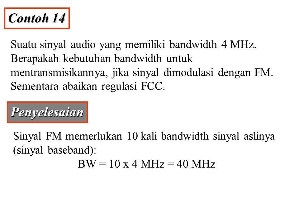 Contoh 14 Suatu sinyal audio yang memiliki bandwidth 4 MHz. Berapakah kebutuhan bandwidth untuk mentransmisikannya, jika sinyal dimodulasi dengan FM.