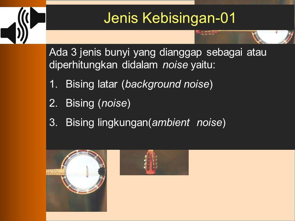 Jenis Kebisingan-01 Ada 3 jenis bunyi yang dianggap sebagai atau diperhitungkan didalam noise yaitu: 1.Bising latar (background noise) 2.Bising (noise