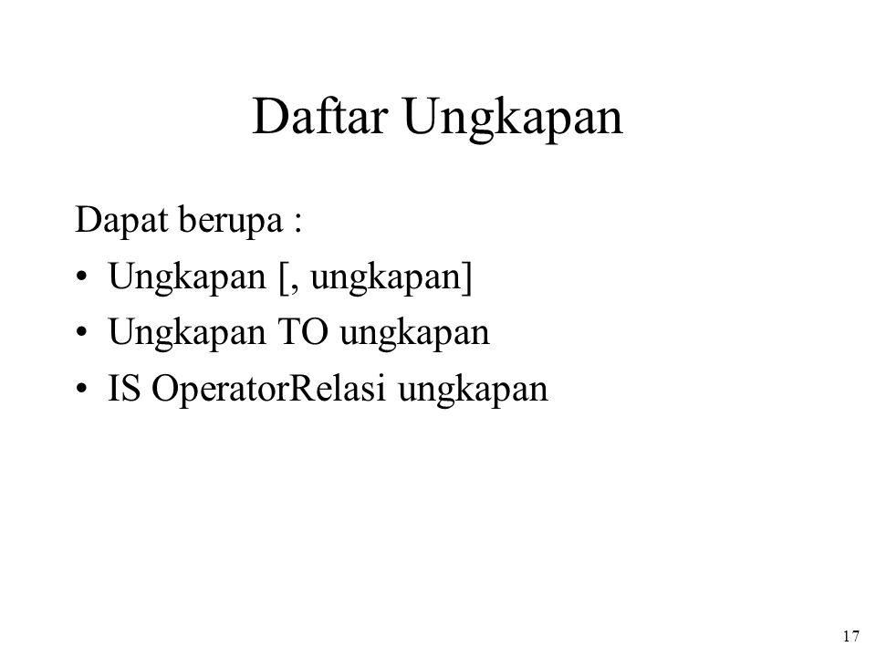 17 Daftar Ungkapan Dapat berupa : Ungkapan [, ungkapan] Ungkapan TO ungkapan IS OperatorRelasi ungkapan