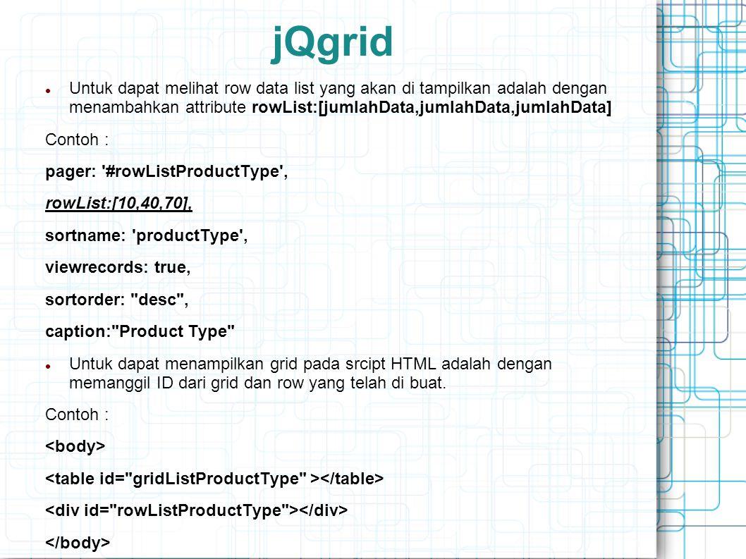 jQgrid Untuk dapat melihat row data list yang akan di tampilkan adalah dengan menambahkan attribute rowList:[jumlahData,jumlahData,jumlahData] Contoh : pager: #rowListProductType , rowList:[10,40,70], sortname: productType , viewrecords: true, sortorder: desc , caption: Product Type Untuk dapat menampilkan grid pada srcipt HTML adalah dengan memanggil ID dari grid dan row yang telah di buat.
