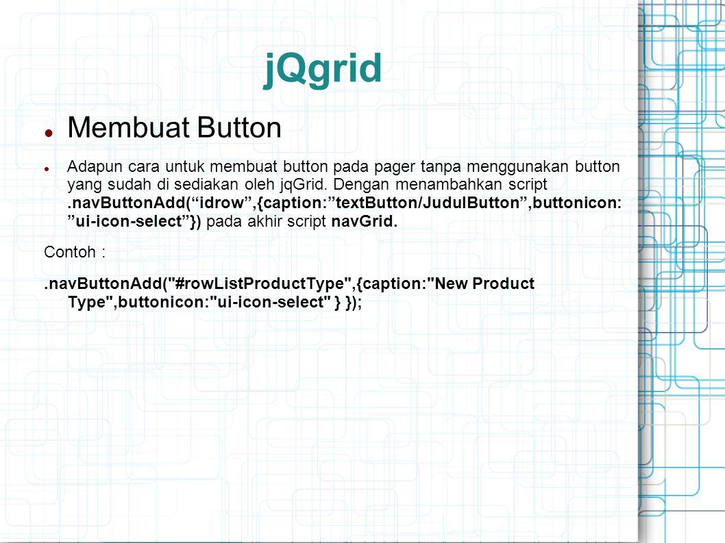 jQgrid Membuat Button Adapun cara untuk membuat button pada pager tanpa menggunakan button yang sudah di sediakan oleh jqGrid.