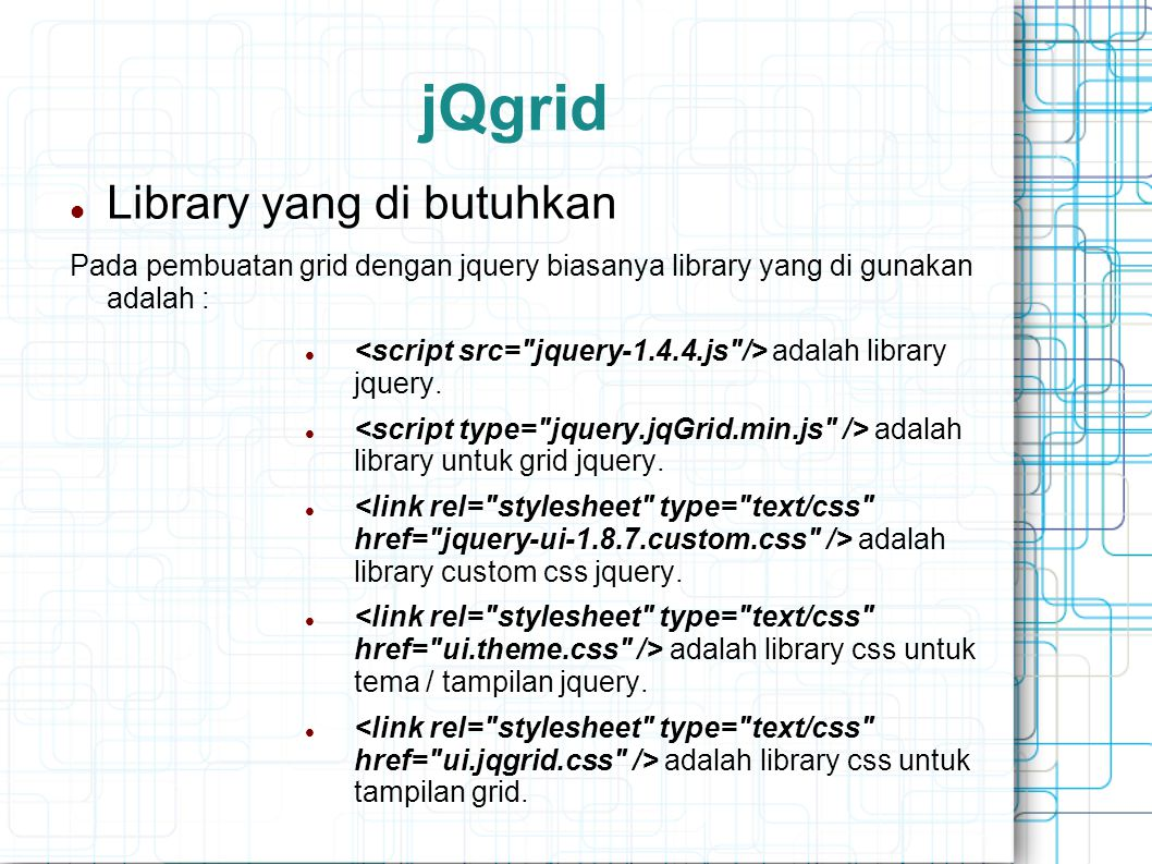 jQgrid Library yang di butuhkan Pada pembuatan grid dengan jquery biasanya library yang di gunakan adalah : adalah library jquery.