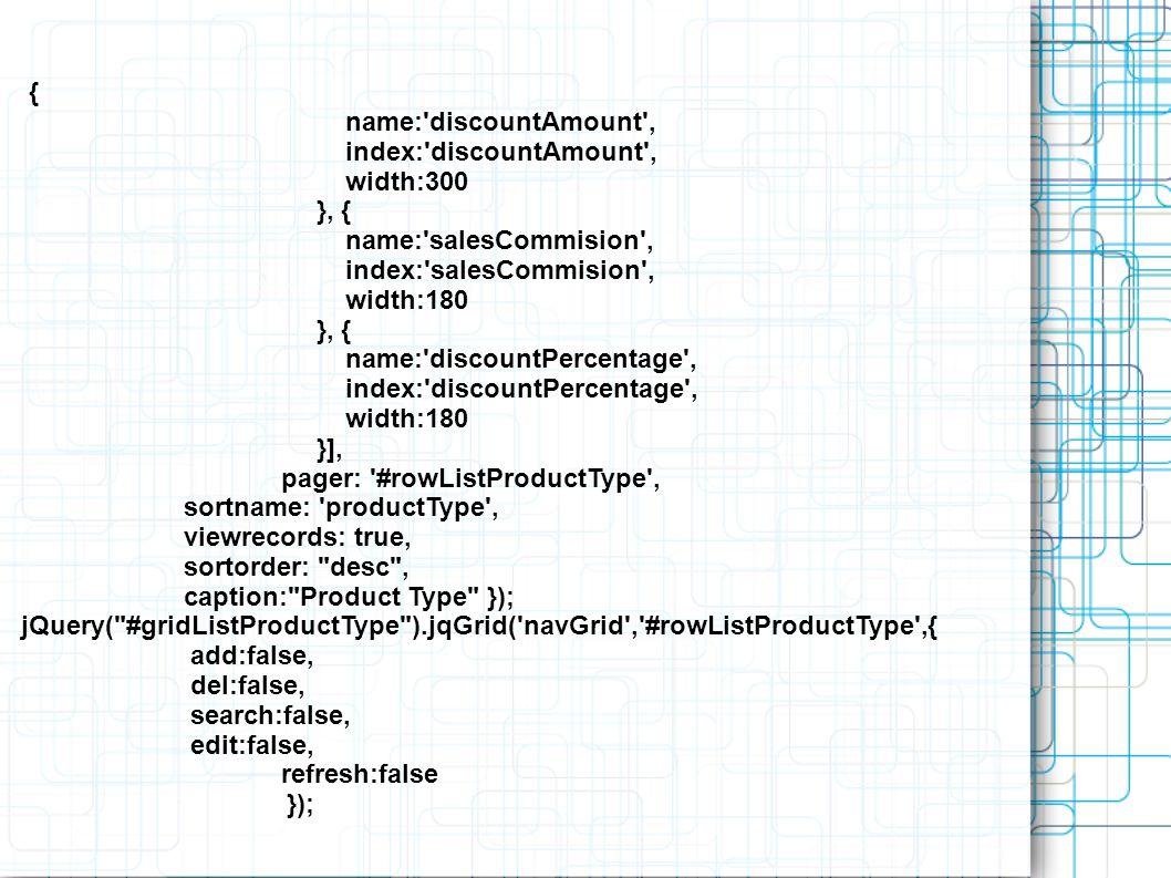 { name: discountAmount , index: discountAmount , width:300 }, { name: salesCommision , index: salesCommision , width:180 }, { name: discountPercentage , index: discountPercentage , width:180 }], pager: #rowListProductType , sortname: productType , viewrecords: true, sortorder: desc , caption: Product Type }); jQuery( #gridListProductType ).jqGrid( navGrid , #rowListProductType ,{ add:false, del:false, search:false, edit:false, refresh:false });
