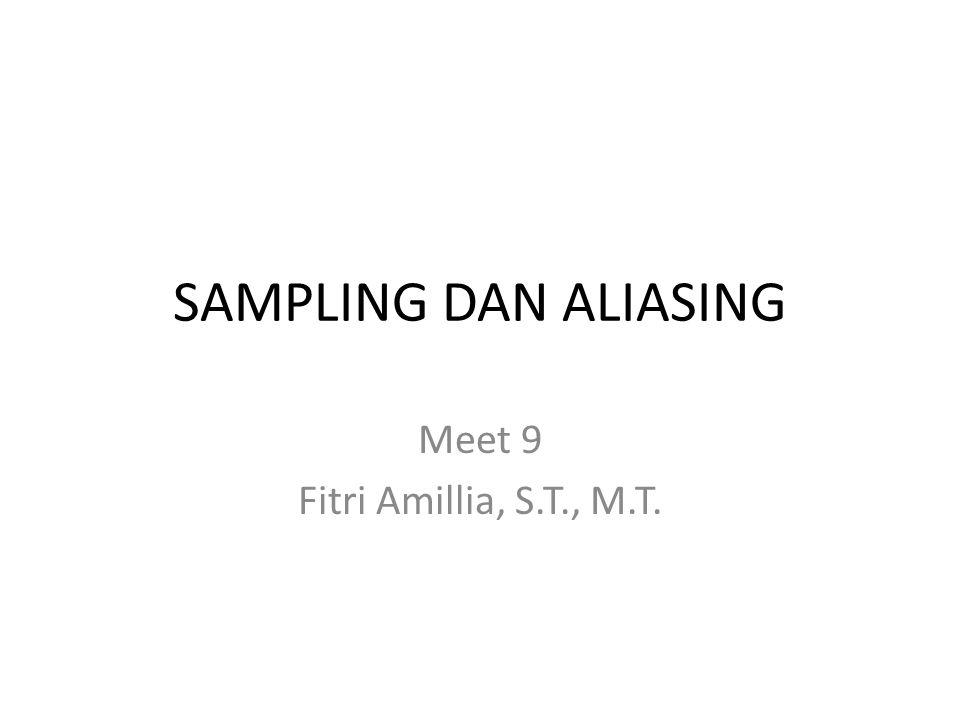 SAMPLING DAN ALIASING Meet 9 Fitri Amillia, S.T., M.T.