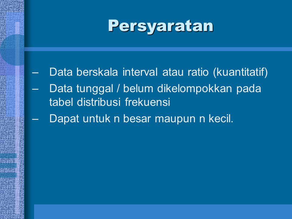 –Data berskala interval atau ratio (kuantitatif) –Data tunggal / belum dikelompokkan pada tabel distribusi frekuensi –Dapat untuk n besar maupun n kec