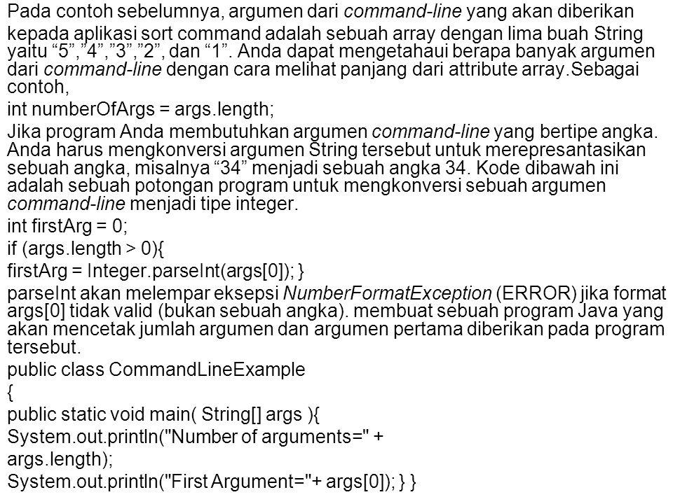 Pada contoh sebelumnya, argumen dari command-line yang akan diberikan kepada aplikasi sort command adalah sebuah array dengan lima buah String yaitu 5 , 4 , 3 , 2 , dan 1 .