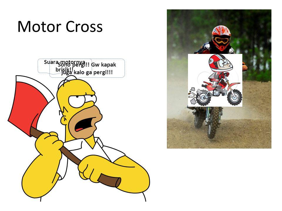 Motor Cross Suara motornya brisik!! Sono pergi!! Gw kapak juga kalo ga pergi!!!