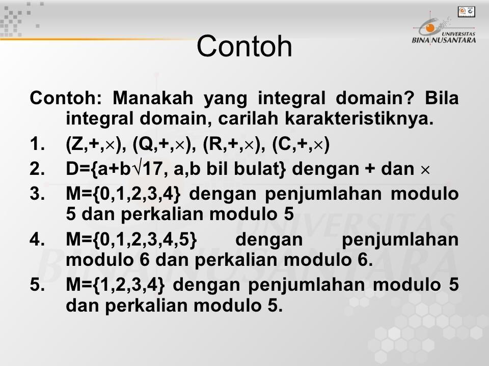 Contoh Contoh: Manakah yang integral domain? Bila integral domain, carilah karakteristiknya. 1.(Z,+,  ), (Q,+,  ), (R,+,  ), (C,+,  ) 2.D={a+b  1