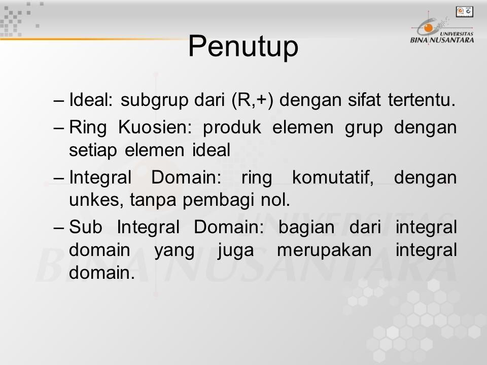 Penutup –Ideal: subgrup dari (R,+) dengan sifat tertentu. –Ring Kuosien: produk elemen grup dengan setiap elemen ideal –Integral Domain: ring komutati