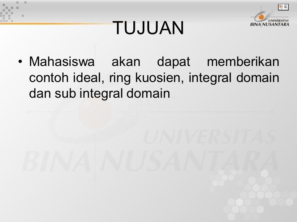TUJUAN Mahasiswa akan dapat memberikan contoh ideal, ring kuosien, integral domain dan sub integral domain