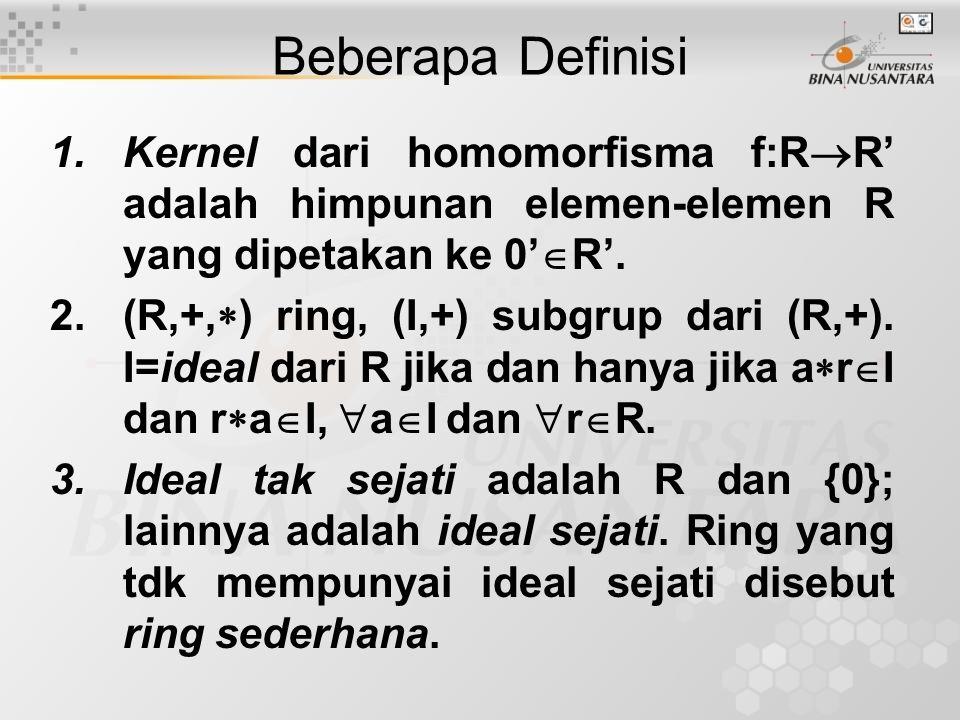 Beberapa Definisi 1.Kernel dari homomorfisma f:R  R' adalah himpunan elemen-elemen R yang dipetakan ke 0'  R'. 2.(R,+,  ) ring, (I,+) subgrup dari