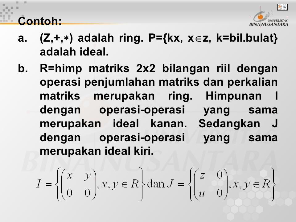 Contoh: a.(Z,+,  ) adalah ring. P={kx, x  z, k=bil.bulat} adalah ideal. b.R=himp matriks 2x2 bilangan riil dengan operasi penjumlahan matriks dan pe