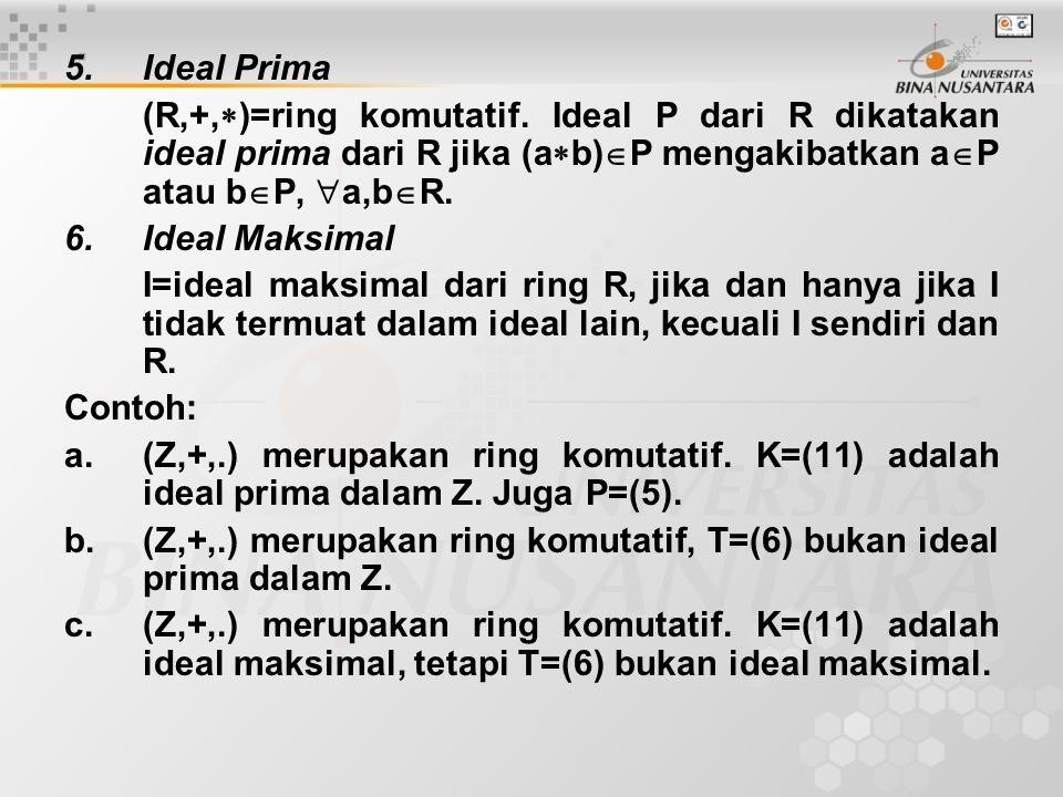 5.Ideal Prima (R,+,  )=ring komutatif. Ideal P dari R dikatakan ideal prima dari R jika (a  b)  P mengakibatkan a  P atau b  P,  a,b  R. 6.Idea