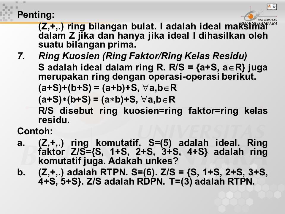 Penting: (Z,+,.) ring bilangan bulat. I adalah ideal maksimal dalam Z jika dan hanya jika ideal I dihasilkan oleh suatu bilangan prima. 7.Ring Kuosien