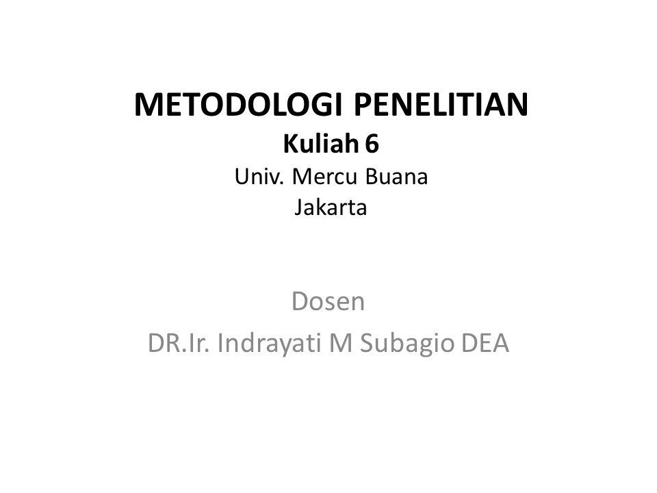METODOLOGI PENELITIAN Kuliah 6 Univ. Mercu Buana Jakarta Dosen DR.Ir. Indrayati M Subagio DEA