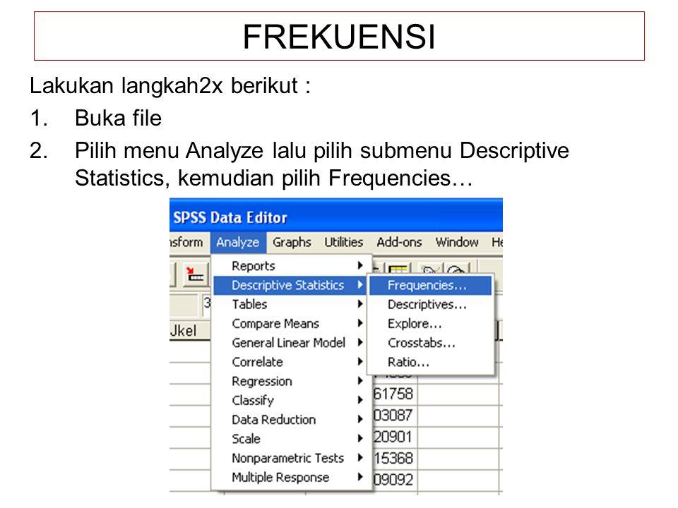 FREKUENSI Lakukan langkah2x berikut : 1.Buka file 2.Pilih menu Analyze lalu pilih submenu Descriptive Statistics, kemudian pilih Frequencies…