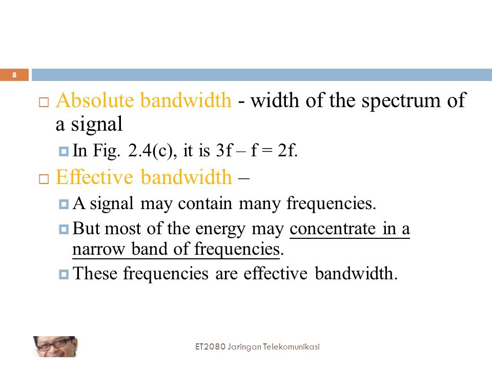  Absolute bandwidth - width of the spectrum of a signal  In Fig. 2.4(c), it is 3f – f = 2f.  Effective bandwidth –  A signal may contain many freq