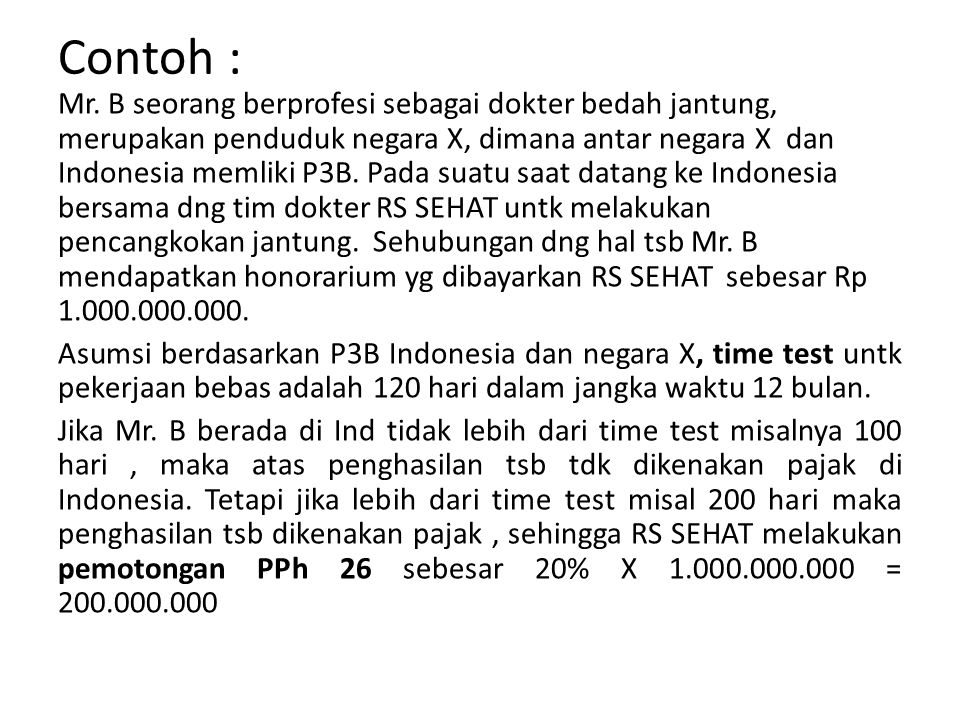 Contoh : Mr. B seorang berprofesi sebagai dokter bedah jantung, merupakan penduduk negara X, dimana antar negara X dan Indonesia memliki P3B. Pada sua
