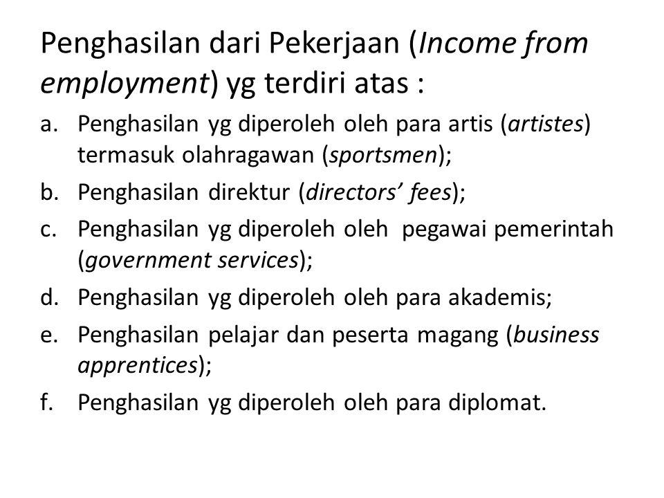 Penghasilan dari Pekerjaan (Income from employment) yg terdiri atas : a.Penghasilan yg diperoleh oleh para artis (artistes) termasuk olahragawan (sportsmen); b.Penghasilan direktur (directors' fees); c.Penghasilan yg diperoleh oleh pegawai pemerintah (government services); d.Penghasilan yg diperoleh oleh para akademis; e.Penghasilan pelajar dan peserta magang (business apprentices); f.Penghasilan yg diperoleh oleh para diplomat.