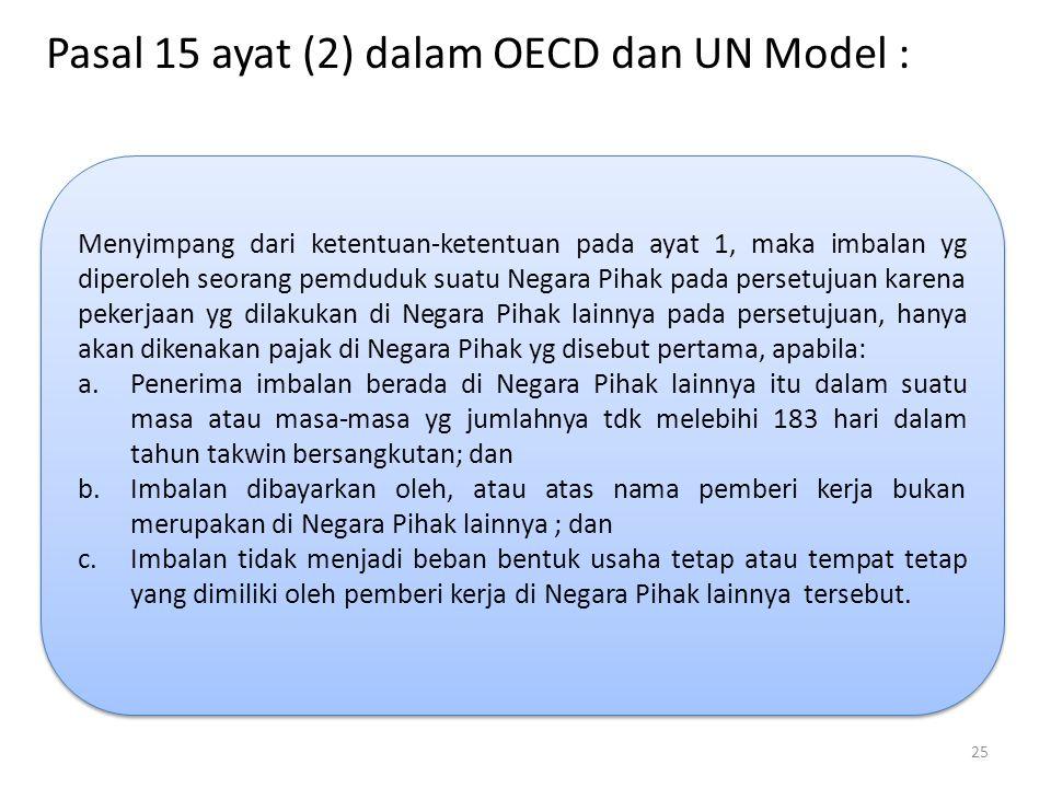 Pasal 15 ayat (2) dalam OECD dan UN Model : Menyimpang dari ketentuan-ketentuan pada ayat 1, maka imbalan yg diperoleh seorang pemduduk suatu Negara Pihak pada persetujuan karena pekerjaan yg dilakukan di Negara Pihak lainnya pada persetujuan, hanya akan dikenakan pajak di Negara Pihak yg disebut pertama, apabila: a.Penerima imbalan berada di Negara Pihak lainnya itu dalam suatu masa atau masa-masa yg jumlahnya tdk melebihi 183 hari dalam tahun takwin bersangkutan; dan b.Imbalan dibayarkan oleh, atau atas nama pemberi kerja bukan merupakan di Negara Pihak lainnya ; dan c.Imbalan tidak menjadi beban bentuk usaha tetap atau tempat tetap yang dimiliki oleh pemberi kerja di Negara Pihak lainnya tersebut.