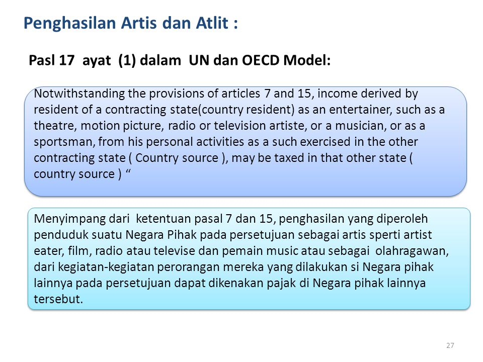 Penghasilan Artis dan Atlit : Pasl 17 ayat (1) dalam UN dan OECD Model: Notwithstanding the provisions of articles 7 and 15, income derived by residen