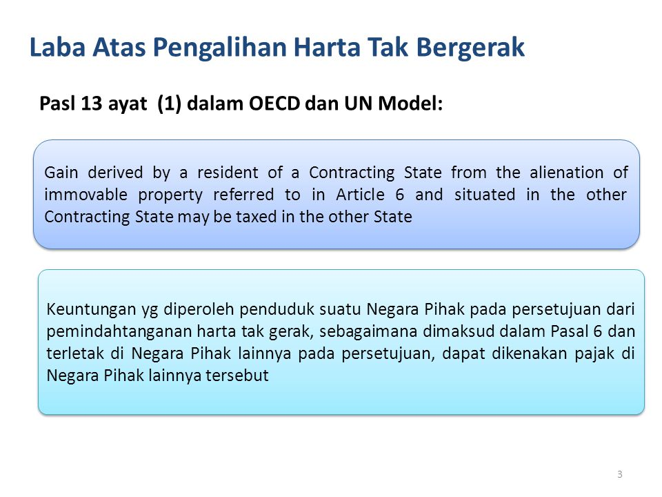 Laba Atas Pengalihan Harta Bergerak Pasl 13 ayat (2) dalam OECD Model: Gain from the alienation of movable property forming part of the business property of a permanent establishment which an enterprise of a Contracting State has in the other Contracting State, including such gains from the alienation of such a permanent establishment (alone or with the wholw enterprise), may be taxed in that other State.