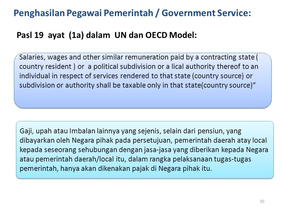 Penghasilan Pegawai Pemerintah / Government Service: Pasl 19 ayat (1a) dalam UN dan OECD Model: Salaries, wages and other similar remuneration paid by