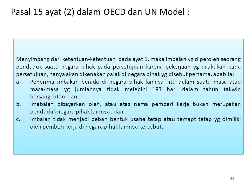 Pasal 15 ayat (2) dalam OECD dan UN Model : 34 Menyimpang dari ketentuan-ketentuan pada ayat 1, maka imbalan yg diperoleh seorang penduduk suatu negar
