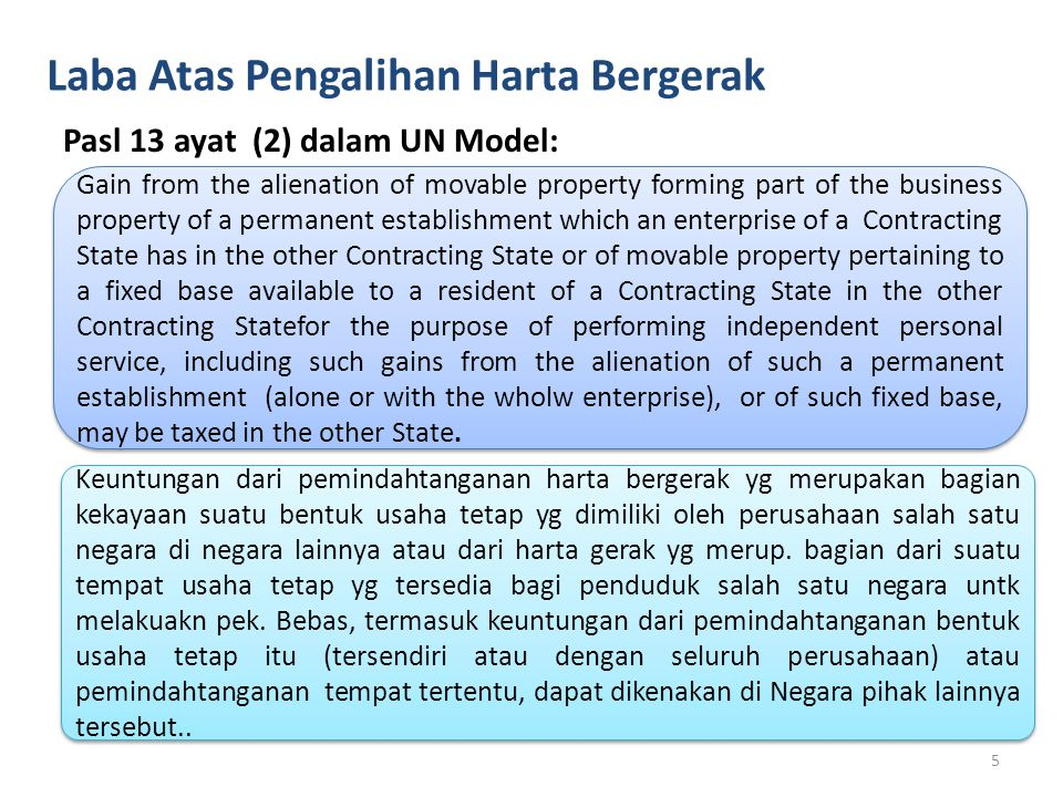 Laba Atas Pengalihan Harta Bergerak Pasl 13 ayat (2) dalam UN Model: Gain from the alienation of movable property forming part of the business property of a permanent establishment which an enterprise of a Contracting State has in the other Contracting State or of movable property pertaining to a fixed base available to a resident of a Contracting State in the other Contracting Statefor the purpose of performing independent personal service, including such gains from the alienation of such a permanent establishment (alone or with the wholw enterprise), or of such fixed base, may be taxed in the other State.