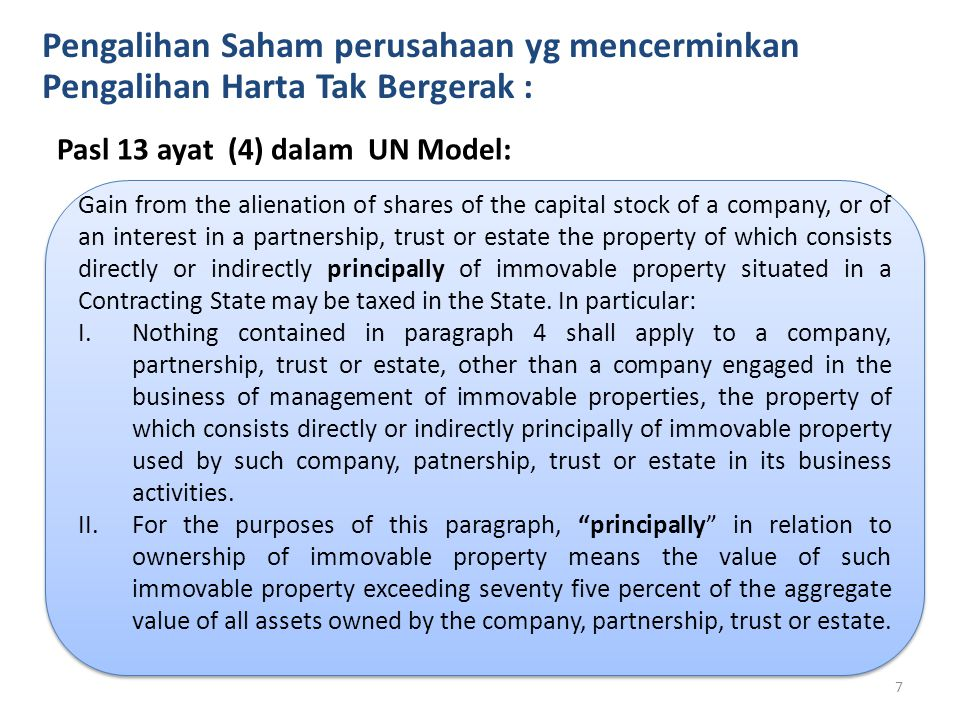 Pengalihan Saham perusahaan yg mencerminkan Pengalihan Harta Tak Bergerak : Pasl 13 ayat (4) dalam UN Model: Gain from the alienation of shares of the capital stock of a company, or of an interest in a partnership, trust or estate the property of which consists directly or indirectly principally of immovable property situated in a Contracting State may be taxed in the State.