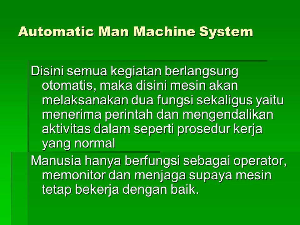 Automatic Man Machine System Disini semua kegiatan berlangsung otomatis, maka disini mesin akan melaksanakan dua fungsi sekaligus yaitu menerima perin