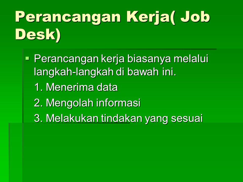 Perancangan Kerja( Job Desk)  Perancangan kerja biasanya melalui langkah-langkah di bawah ini. 1. Menerima data 2. Mengolah informasi 3. Melakukan ti