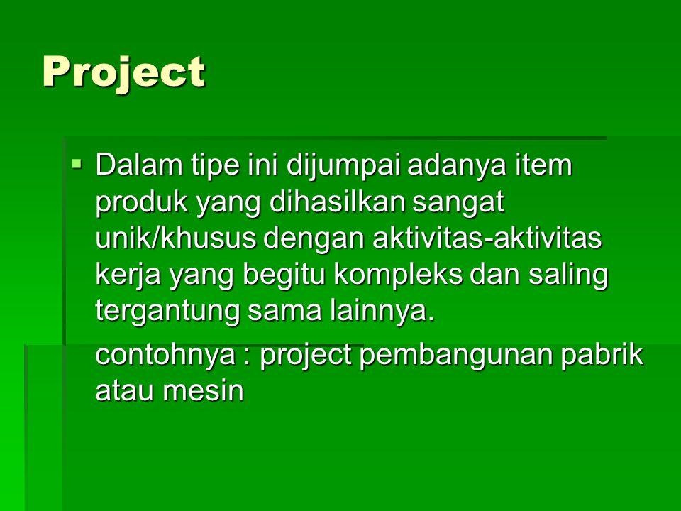 Project  Dalam tipe ini dijumpai adanya item produk yang dihasilkan sangat unik/khusus dengan aktivitas-aktivitas kerja yang begitu kompleks dan sali