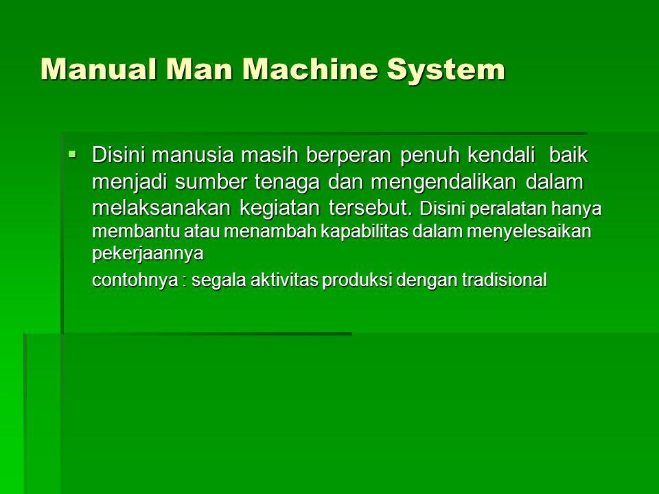 Manual Man Machine System  Disini manusia masih berperan penuh kendali baik menjadi sumber tenaga dan mengendalikan dalam melaksanakan kegiatan terse