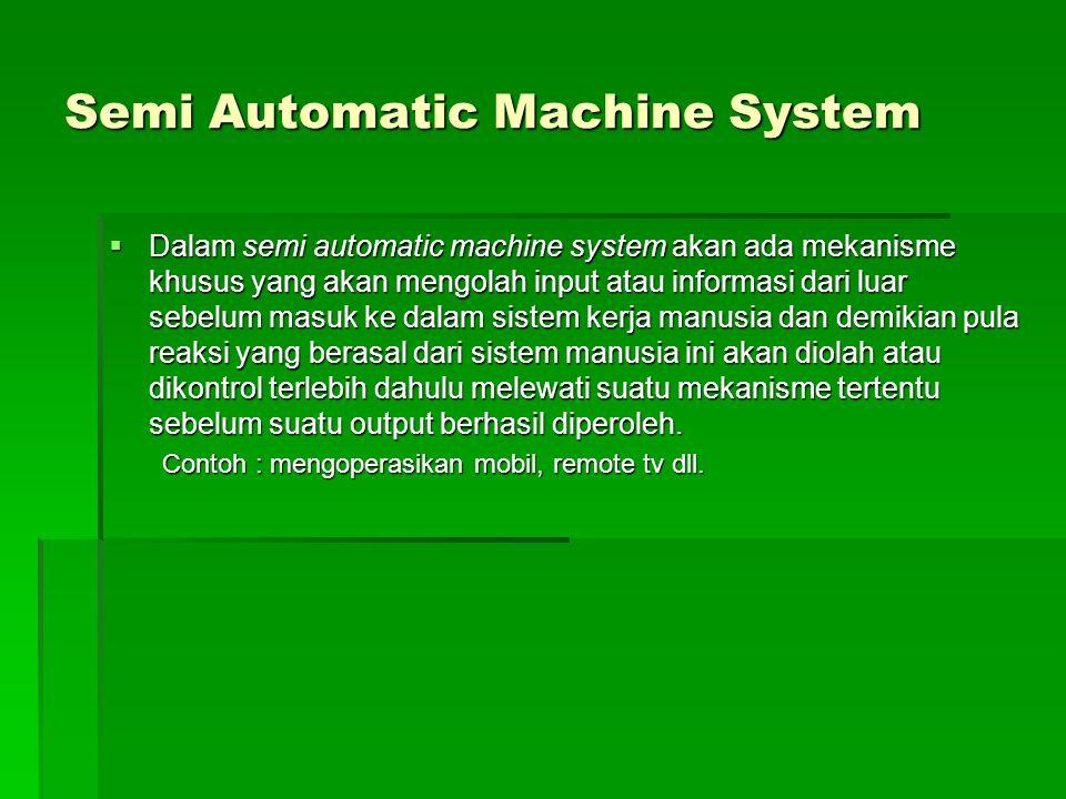 Semi Automatic Machine System  Dalam semi automatic machine system akan ada mekanisme khusus yang akan mengolah input atau informasi dari luar sebelu
