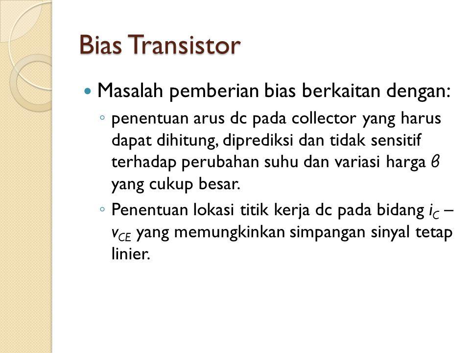 Bias Transistor Masalah pemberian bias berkaitan dengan: ◦ penentuan arus dc pada collector yang harus dapat dihitung, diprediksi dan tidak sensitif t