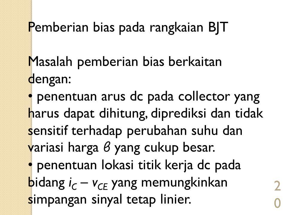 20 Pemberian bias pada rangkaian BJT Masalah pemberian bias berkaitan dengan: penentuan arus dc pada collector yang harus dapat dihitung, diprediksi d