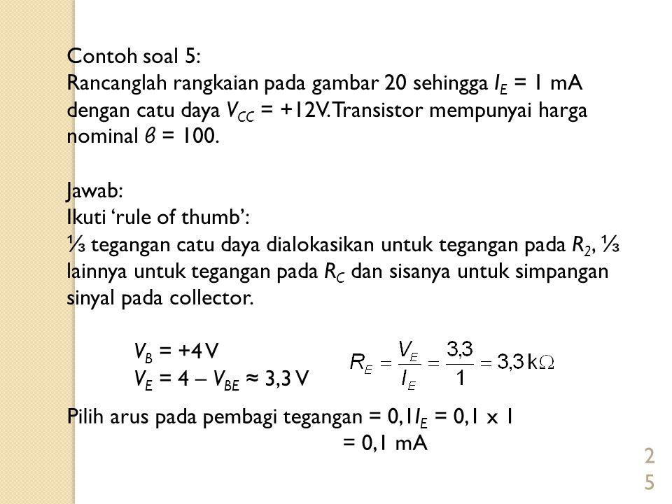 25 Contoh soal 5: Rancanglah rangkaian pada gambar 20 sehingga I E = 1 mA dengan catu daya V CC = +12V. Transistor mempunyai harga nominal β = 100. Ja